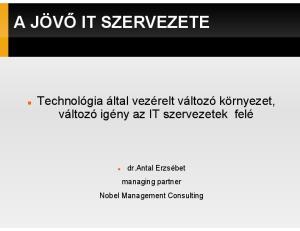 A JÖVİ IT SZERVEZETE. Technológia által vezérelt változó környezet, dr.antal Erzsébet managing partner Nobel Management Consulting