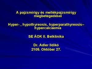 A pajzsmirigy és mellékpajzsmirigy megbetegedései. Hyper-, hypothyreosis, hyperparathyreosis hypercalcaemia. SE ÁOK II. Belklinika