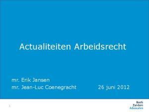 Actualiteiten Arbeidsrecht. mr. Erik Jansen mr. Jean-Luc Coenegracht 26 juni 2012