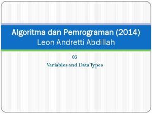 Algoritma dan Pemrograman (2014) Leon Andretti Abdillah. 03 Variables and Data Types