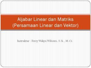 Aljabar Linear dan Matriks (Persamaan Linear dan Vektor) Instruktur : Ferry Wahyu Wibowo, S.Si., M.Cs