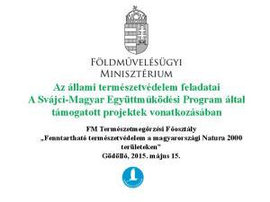 Az állami természetvédelem feladatai A Svájci-Magyar Együttműködési Program által támogatott projektek vonatkozásában