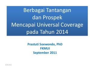 Berbagai Tantangan dan Prospek Mencapai Universal Coverage pada Tahun Prastuti Soewondo, PhD FKMUI September 2011