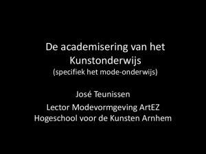 De academisering van het Kunstonderwijs (specifiek het mode-onderwijs) José Teunissen Lector Modevormgeving ArtEZ Hogeschool voor de Kunsten Arnhem