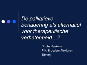 De palliatieve benadering als alternatief voor therapeutische verbetenheid? Dr. An Haekens P.K. Broeders Alexianen Tienen