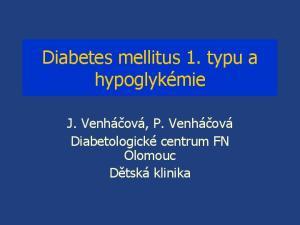 Diabetes mellitus 1. typu a hypoglykémie. J. Venháčová, P. Venháčová Diabetologické centrum FN Olomouc Dětská klinika