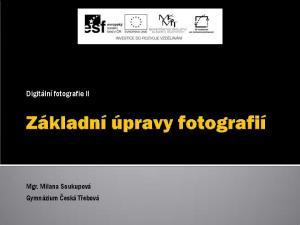 Digitální fotografie II. Mgr. Milana Soukupová Gymnázium Česká Třebová