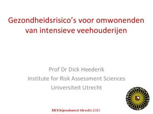 Gezondheidsrisico s voor omwonenden van intensieve veehouderijen. Prof Dr Dick Heederik Institute for Risk Assessment Sciences Universiteit Utrecht
