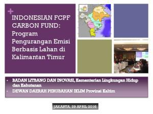 INDONESIAN FCPF CARBON FUND: Program Pengurangan Emisi Berbasis Lahan di Kalimantan Timur JAKARTA, 29 APRIL 2016