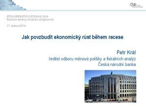 Jak povzbudit ekonomický růst během recese. Petr Král ředitel odboru měnové politiky a fiskálních analýz Česká národní banka