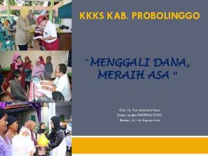 KKKS KAB. PROBOLINGGO MENGGALI DANA, MERAIH ASA. Oleh : Hj. Yuni Asminiarti Nawi Dalam rangka RAKERNAS DNIKS Banten, Agustus 2016