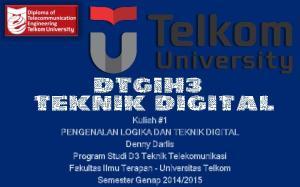 Kuliah #1 PENGENALAN LOGIKA DAN TEKNIK DIGITAL Denny Darlis Program Studi D3 Teknik Telekomunikasi Fakultas Ilmu Terapan - Universitas Telkom