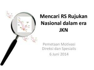 Mencari RS Rujukan Nasional dalam era JKN. Pemetaan Motivasi Direksi dan Spesialis 6 Juni 2014