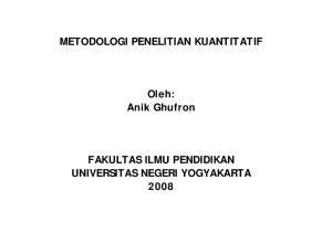 METODOLOGI O OG PENELITIAN KUANTITATIF. Anik Ghufron FAKULTAS ILMU PENDIDIKAN