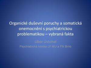 Organické duševní poruchy a somatická onemocnění s psychiatrickou problematikou vybraná fakta. Libor Ustohal Psychiatrická klinika LF MU a FN Brno