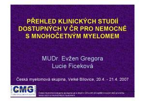 PŘEHLED KLINICKÝCH STUDIÍ DOSTUPNÝCH V ČR PRO NEMOCNÉ S MNOHOČETNÝM MYELOMEM. MUDr. Evžen Gregora Lucie Ficeková