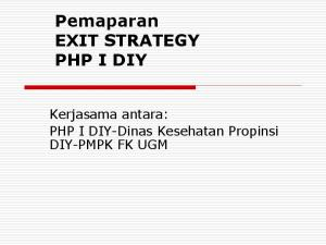 Pemaparan EXIT STRATEGY PHP I DIY. Kerjasama antara: PHP I DIY-Dinas Kesehatan Propinsi DIY-PMPK FK UGM