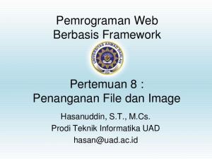 Pemrograman Web Berbasis Framework. Pertemuan 8 : Penanganan File dan Image. Hasanuddin, S.T., M.Cs. Prodi Teknik Informatika UAD