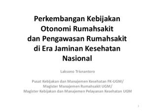 Perkembangan Kebijakan Otonomi Rumahsakit dan Pengawasan Rumahsakit di Era Jaminan Kesehatan Nasional Laksono Trisnantoro
