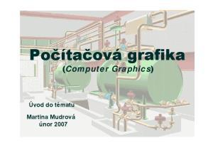Počítačová grafika. (Computer Graphics) Úvod do tématu. Martina Mudrová únor 2007