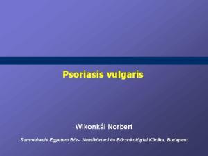 Psoriasis vulgaris. Wikonkál Norbert. Semmelweis Egyetem Bőr-, Nemikórtani és Bőronkológiai Klinika, Budapest