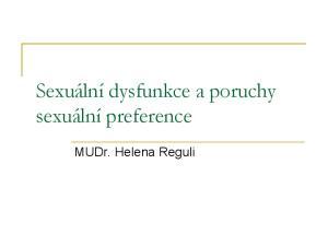Sexuální dysfunkce a poruchy sexuální preference. MUDr. Helena Reguli