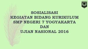 SOSIALISASI KEGIATAN BIDANG KURIKULUM SMP NEGERI 7 YOGYAKARTA DAN UJIAN NASIONAL 2016