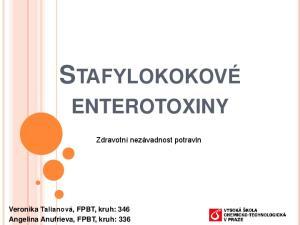 STAFYLOKOKOVÉ ENTEROTOXINY. Zdravotní nezávadnost potravin. Veronika Talianová, FPBT, kruh: 346 Angelina Anufrieva, FPBT, kruh: 336