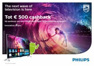 Tot 500 cashback * The next wave of television is here. bij aankoop van een Philips Ambilight TV powered by Android. Zie de actievoorwaarden