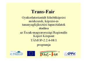 Trans-Fair. Gyakorlatorientált lt felnőttk. si tapasztalatok. tananyagfejlesztési. programja