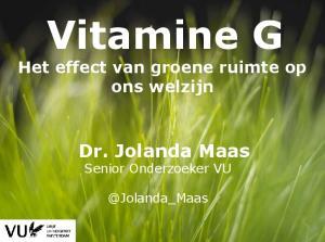 Vitamine G Het effect van groene ruimte op ons welzijn Dr. Jolanda Maas