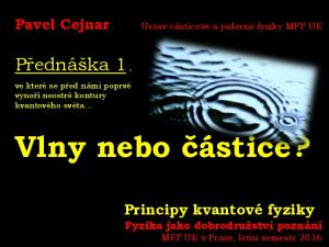 Vlny nebo částice? Přednáška 1, Pavel Cejnar. Principy kvantové fyziky. Ústav částicové a jaderné fyziky MFF UK