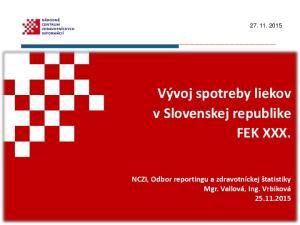 Vývoj spotreby liekov v Slovenskej republike FEK XXX. NCZI, Odbor reportingu a zdravotníckej štatistiky Mgr. Vallová, Ing. Vrbiková